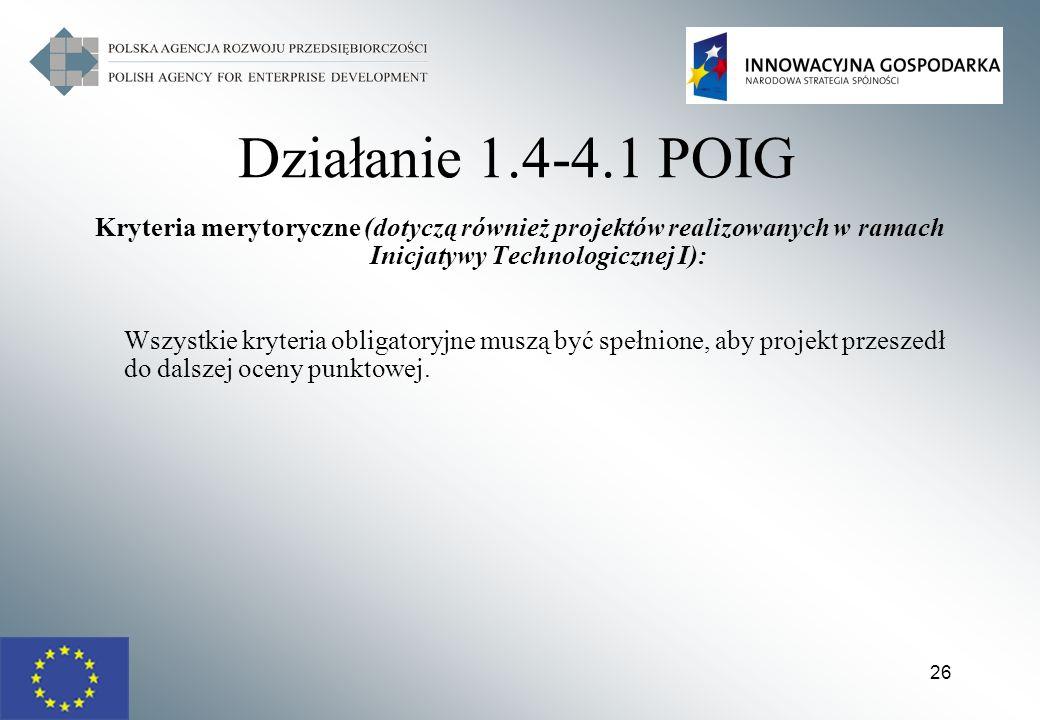 26 Działanie 1.4-4.1 POIG Kryteria merytoryczne (dotyczą również projektów realizowanych w ramach Inicjatywy Technologicznej I): Wszystkie kryteria ob