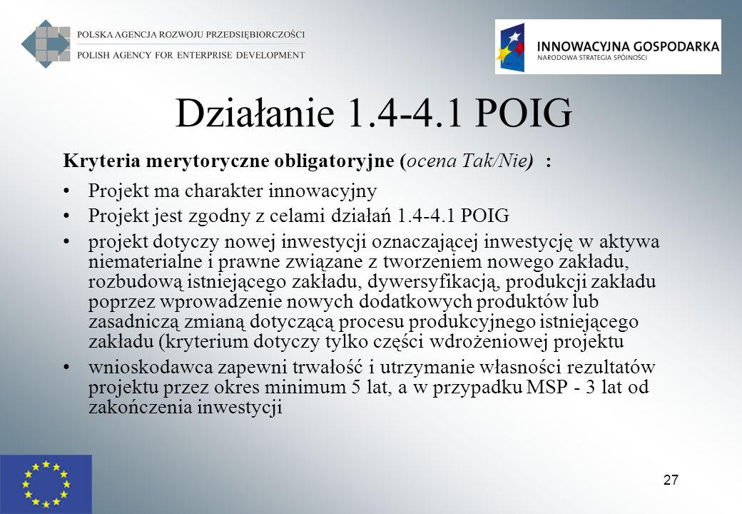 27 Działanie 1.4-4.1 POIG Kryteria merytoryczne obligatoryjne (ocena Tak/Nie) : Projekt ma charakter innowacyjny Projekt jest zgodny z celami działań