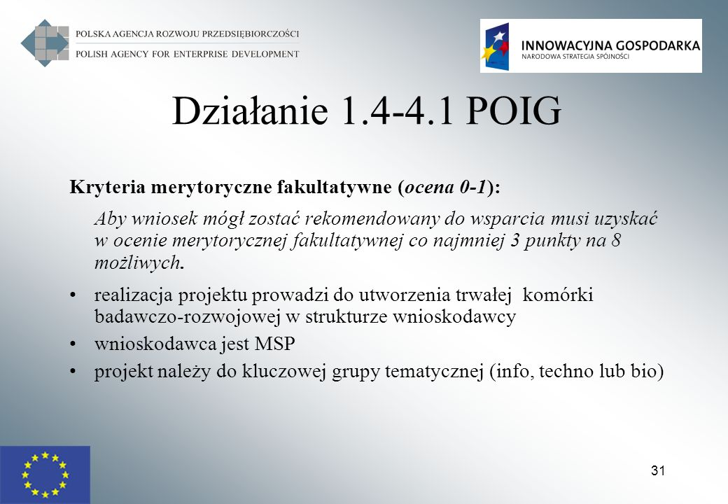 31 Działanie 1.4-4.1 POIG Kryteria merytoryczne fakultatywne (ocena 0-1): Aby wniosek mógł zostać rekomendowany do wsparcia musi uzyskać w ocenie mery