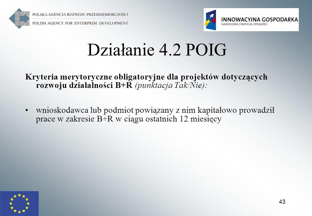 43 Działanie 4.2 POIG Kryteria merytoryczne obligatoryjne dla projektów dotyczących rozwoju działalności B+R (punktacja Tak/Nie): wnioskodawca lub pod