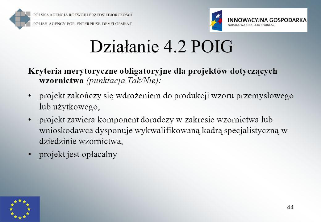 44 Działanie 4.2 POIG Kryteria merytoryczne obligatoryjne dla projektów dotyczących wzornictwa (punktacja Tak/Nie): projekt zakończy się wdrożeniem do