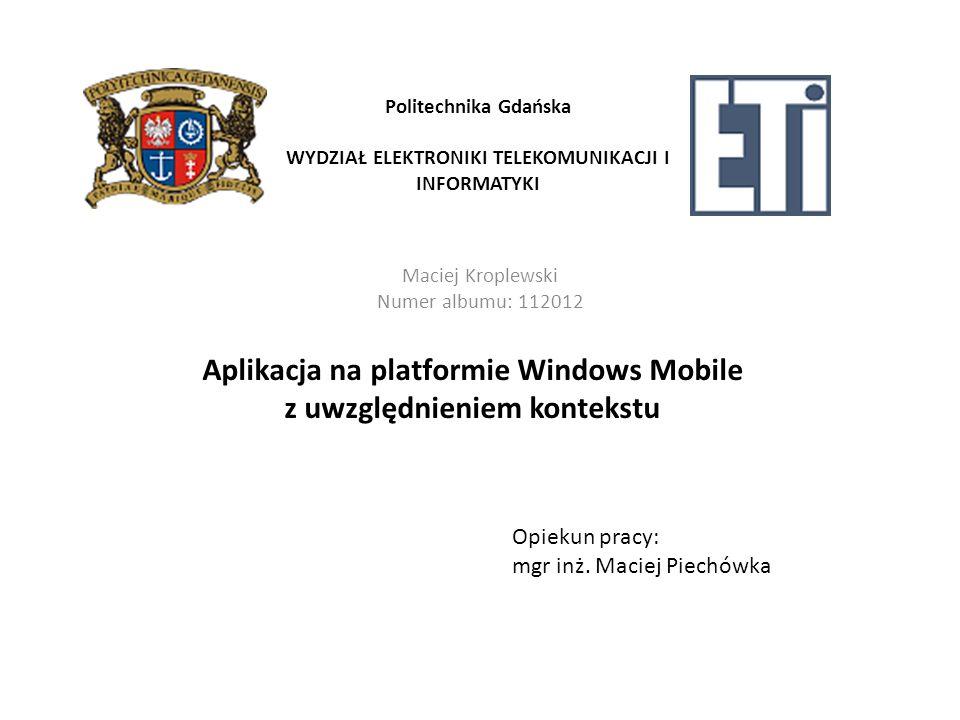 Politechnika Gdańska WYDZIAŁ ELEKTRONIKI TELEKOMUNIKACJI I INFORMATYKI Maciej Kroplewski Numer albumu: 112012 Aplikacja na platformie Windows Mobile z