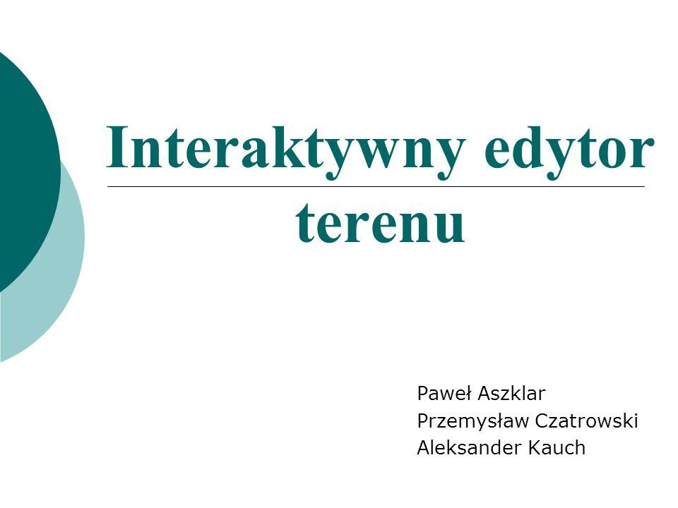 Interaktywny edytor terenu Paweł Aszklar Przemysław Czatrowski Aleksander Kauch