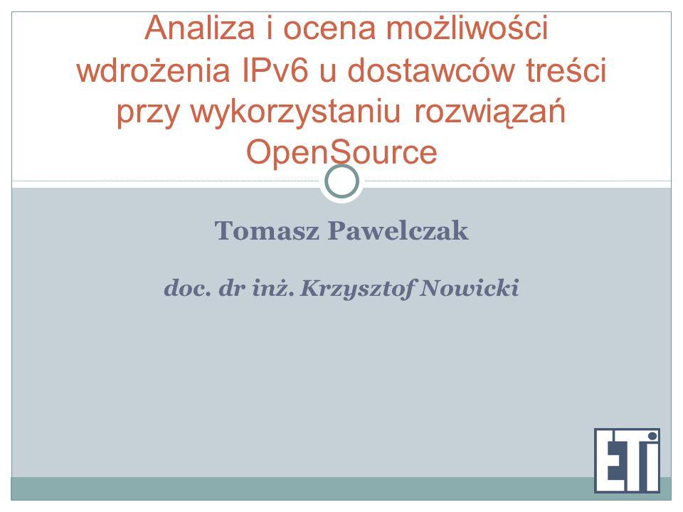 Tomasz Pawelczak doc. dr inż. Krzysztof Nowicki Analiza i ocena możliwości wdrożenia IPv6 u dostawców treści przy wykorzystaniu rozwiązań OpenSource