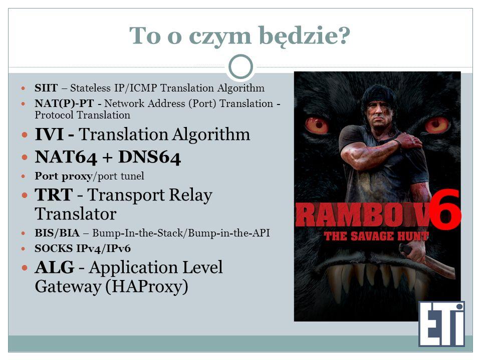To o czym będzie? SIIT – Stateless IP/ICMP Translation Algorithm NAT(P)-PT - Network Address (Port) Translation - Protocol Translation IVI - Translati