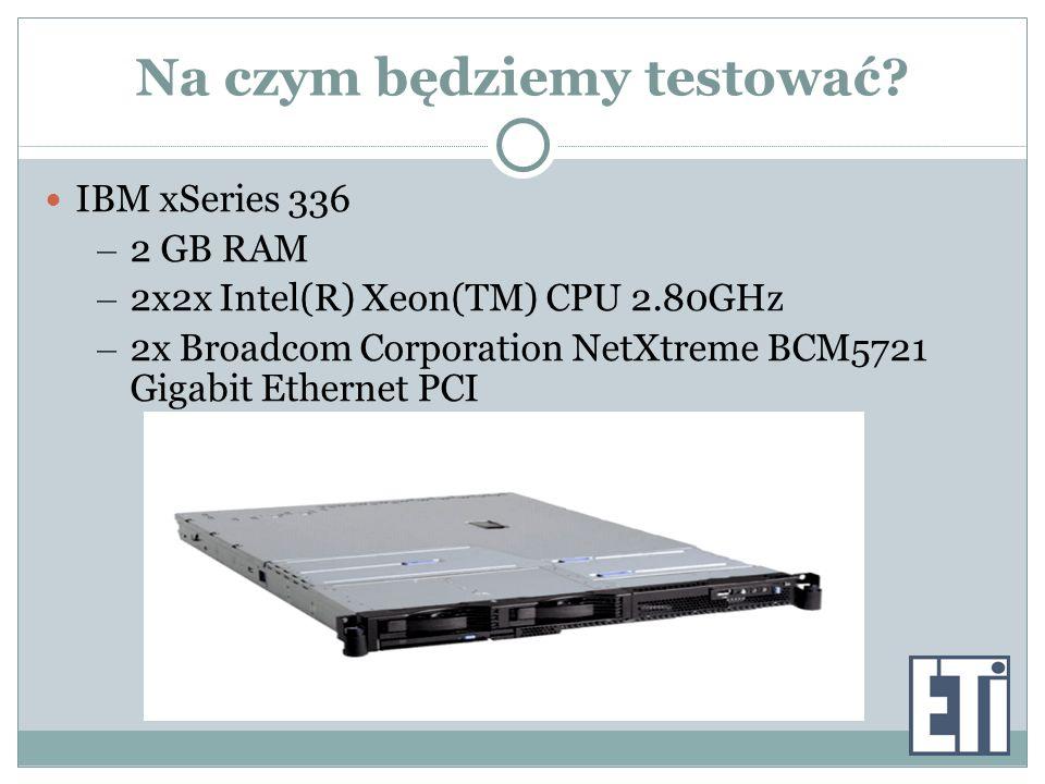 Na czym będziemy testować? IBM xSeries 336 – 2 GB RAM – 2x2x Intel(R) Xeon(TM) CPU 2.80GHz – 2x Broadcom Corporation NetXtreme BCM5721 Gigabit Etherne