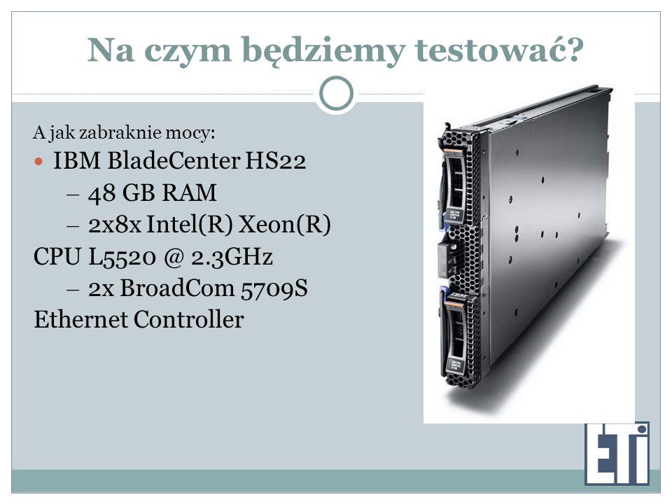 Na czym będziemy testować? A jak zabraknie mocy: IBM BladeCenter HS22 – 48 GB RAM – 2x8x Intel(R) Xeon(R) CPU L5520 @ 2.3GHz – 2x BroadCom 5709S Ether