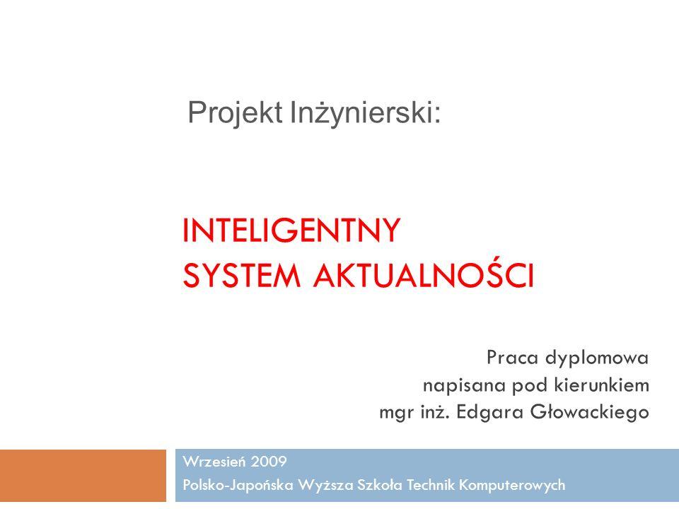 INTELIGENTNY SYSTEM AKTUALNOŚCI Wrzesień 2009 Polsko-Japońska Wyższa Szkoła Technik Komputerowych Praca dyplomowa napisana pod kierunkiem mgr inż. Edg