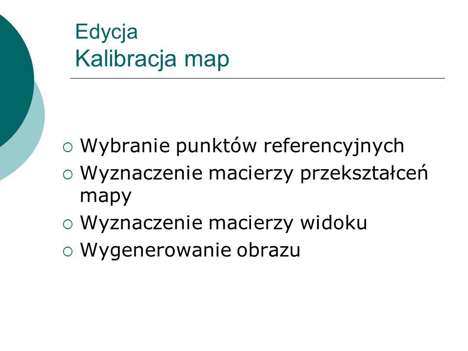 Edycja Kalibracja map Wybranie punktów referencyjnych Wyznaczenie macierzy przekształceń mapy Wyznaczenie macierzy widoku Wygenerowanie obrazu