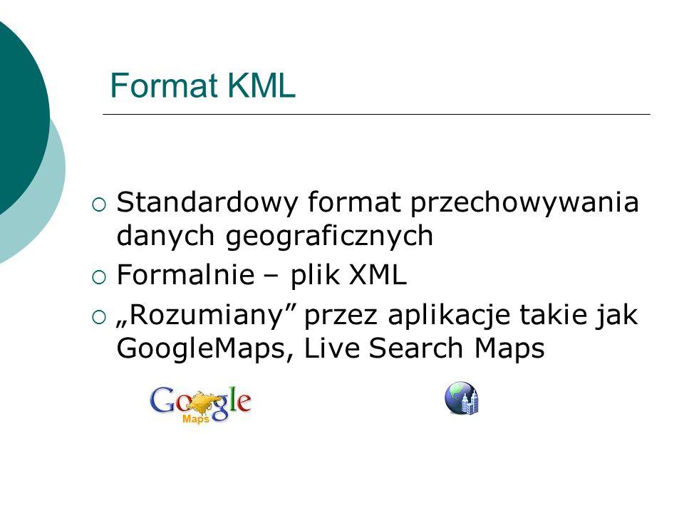 Format KML Standardowy format przechowywania danych geograficznych Formalnie – plik XML Rozumiany przez aplikacje takie jak GoogleMaps, Live Search Ma