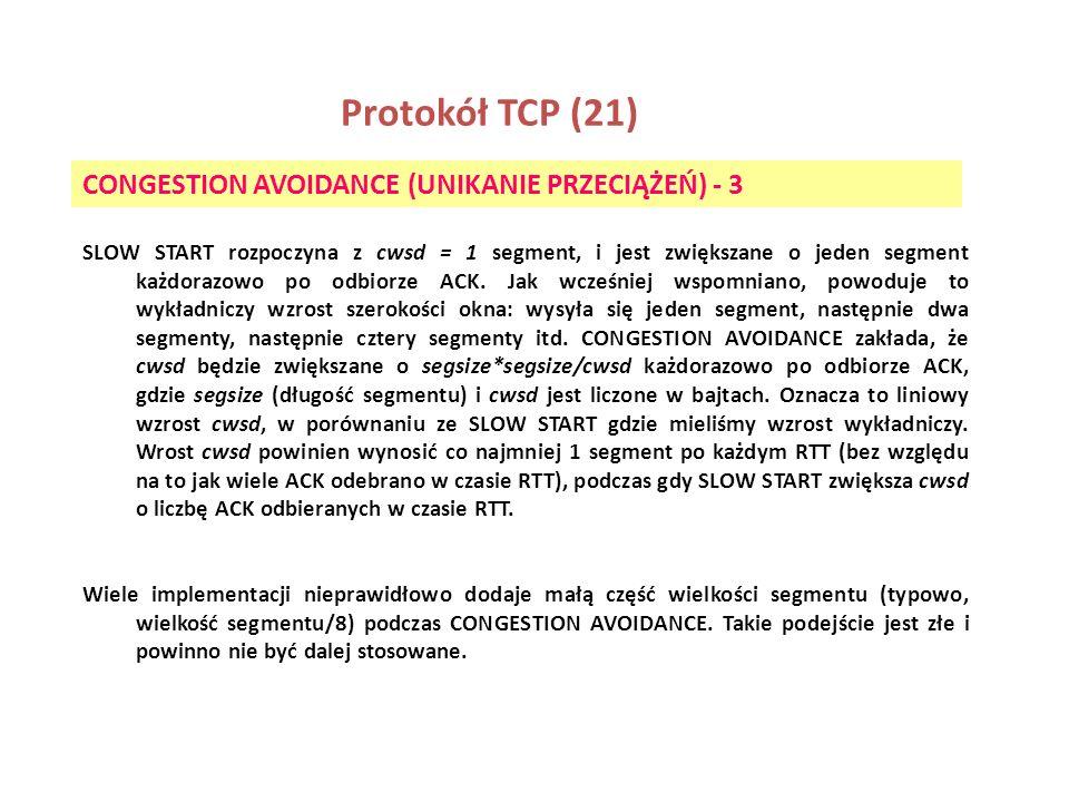 Protokół TCP (21) CONGESTION AVOIDANCE (UNIKANIE PRZECIĄŻEŃ) - 3 SLOW START rozpoczyna z cwsd = 1 segment, i jest zwiększane o jeden segment każdorazo