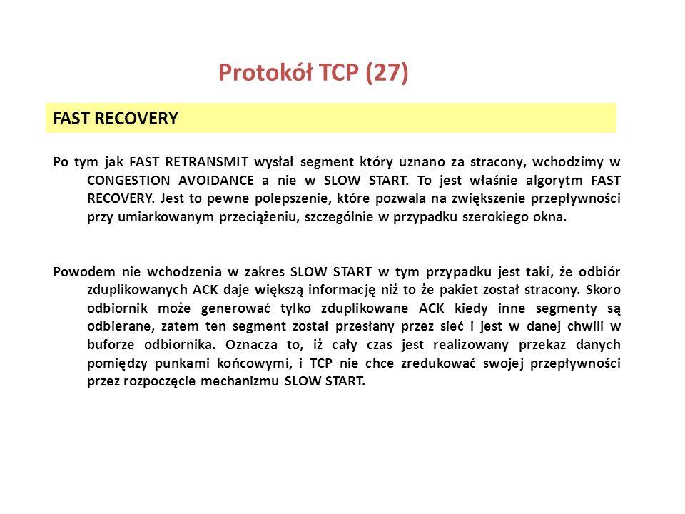 Protokół TCP (27) FAST RECOVERY Po tym jak FAST RETRANSMIT wysłał segment który uznano za stracony, wchodzimy w CONGESTION AVOIDANCE a nie w SLOW STAR