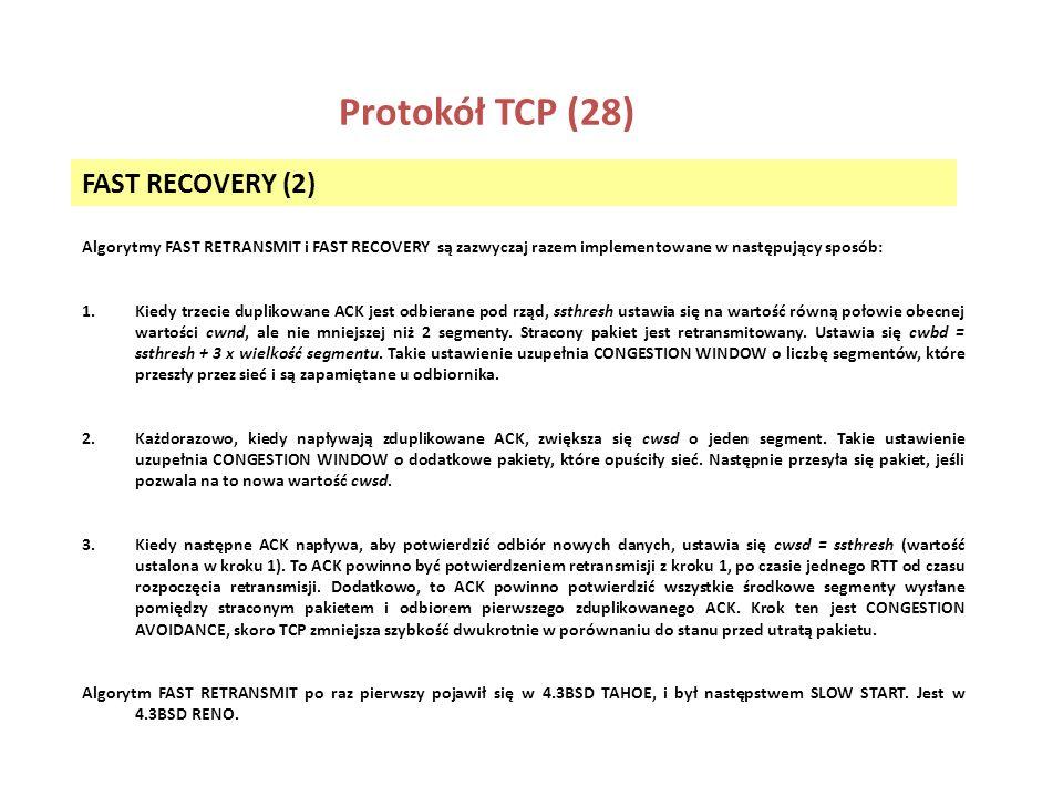 Protokół TCP (28) FAST RECOVERY (2) Algorytmy FAST RETRANSMIT i FAST RECOVERY są zazwyczaj razem implementowane w następujący sposób: 1.Kiedy trzecie