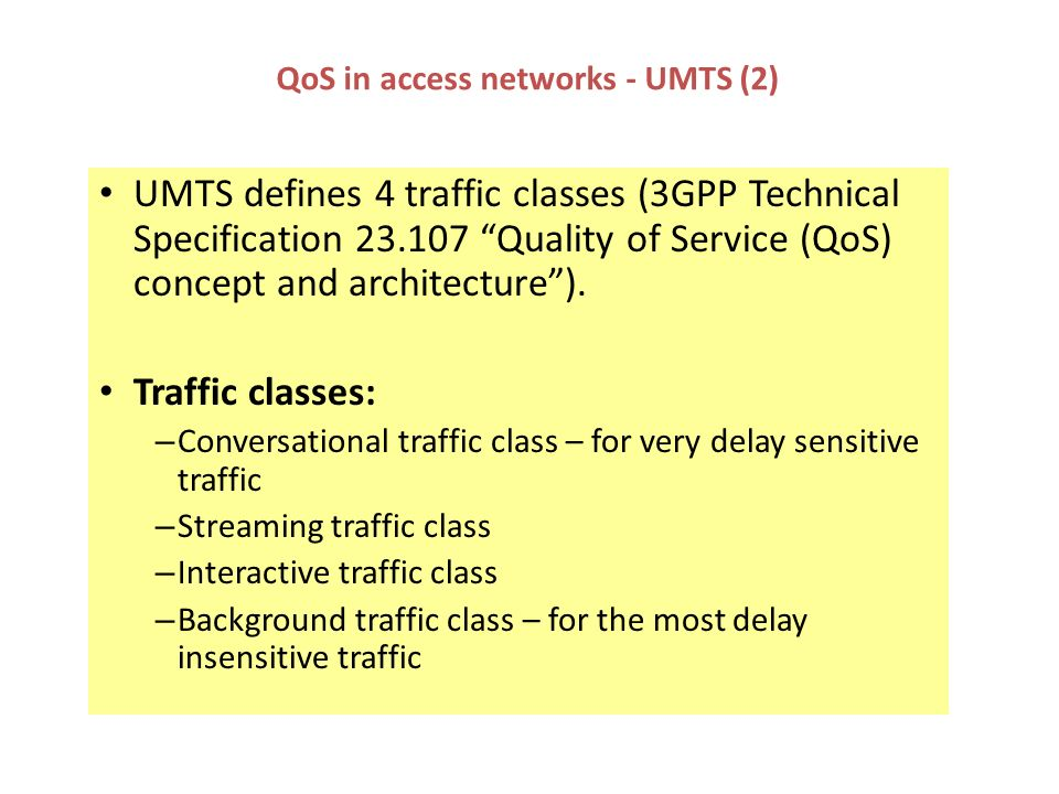 QoS in access networks - UMTS (2) UMTS defines 4 traffic classes (3GPP Technical Specification 23.107 Quality of Service (QoS) concept and architectur