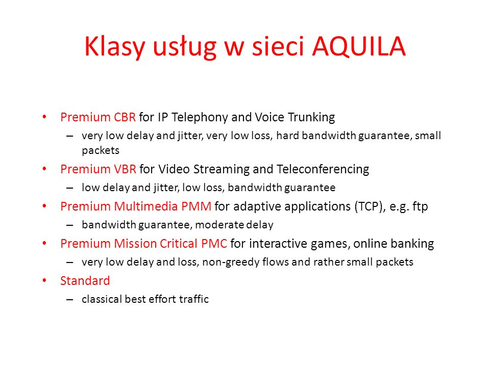 Klasy usług w sieci AQUILA Premium CBR for IP Telephony and Voice Trunking – very low delay and jitter, very low loss, hard bandwidth guarantee, small