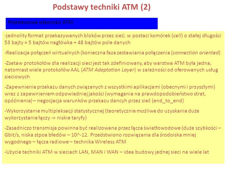 Podstawy techniki ATM (2) Podstawowe własności ATM -jednolity format przekazywanych bloków przez sieć; w postaci komórek (cell) o stałej długości 53 b