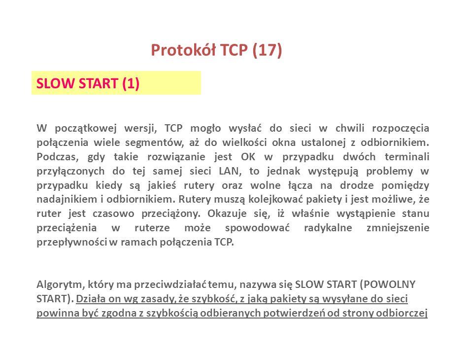 Protokół TCP (17) SLOW START (1) W początkowej wersji, TCP mogło wysłać do sieci w chwili rozpoczęcia połączenia wiele segmentów, aż do wielkości okna