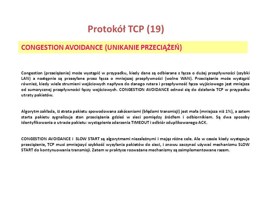 Protokół TCP (19) CONGESTION AVOIDANCE (UNIKANIE PRZECIĄŻEŃ) Congestion (przeciążenie) może wystąpić w przypadku, kiedy dane są odbierane z łącza o du