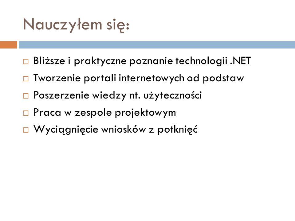 Nauczyłem się: Bliższe i praktyczne poznanie technologii.NET Tworzenie portali internetowych od podstaw Poszerzenie wiedzy nt. użyteczności Praca w ze