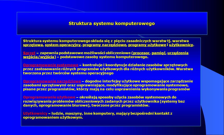 Struktura systemu komputerowego Struktura systemu komputerowego składa się z pięciu zasadniczych warstw tj. warstwa sprzętowa, system operacyjny, prog