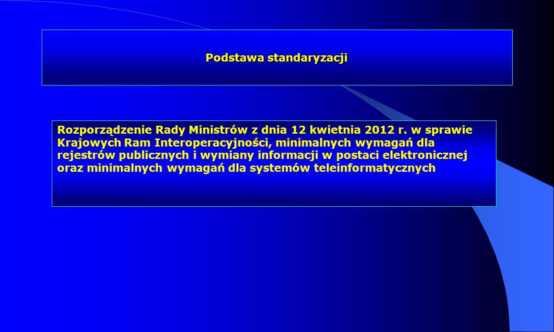 Podstawa standaryzacji Rozporządzenie Rady Ministrów z dnia 12 kwietnia 2012 r. w sprawie Krajowych Ram Interoperacyjności, minimalnych wymagań dla re