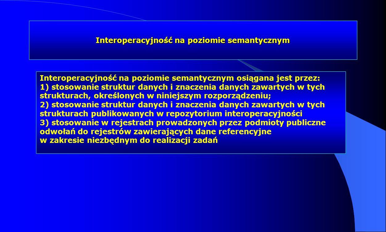 Interoperacyjność na poziomie semantycznym Interoperacyjność na poziomie semantycznym osiągana jest przez: 1) stosowanie struktur danych i znaczenia d
