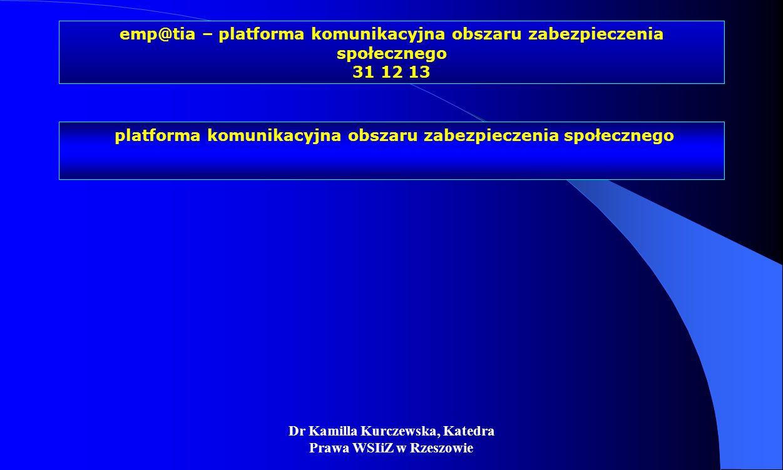 Dr Kamilla Kurczewska, Katedra Prawa WSIiZ w Rzeszowie emp@tia – platforma komunikacyjna obszaru zabezpieczenia społecznego 31 12 13 platforma komunik