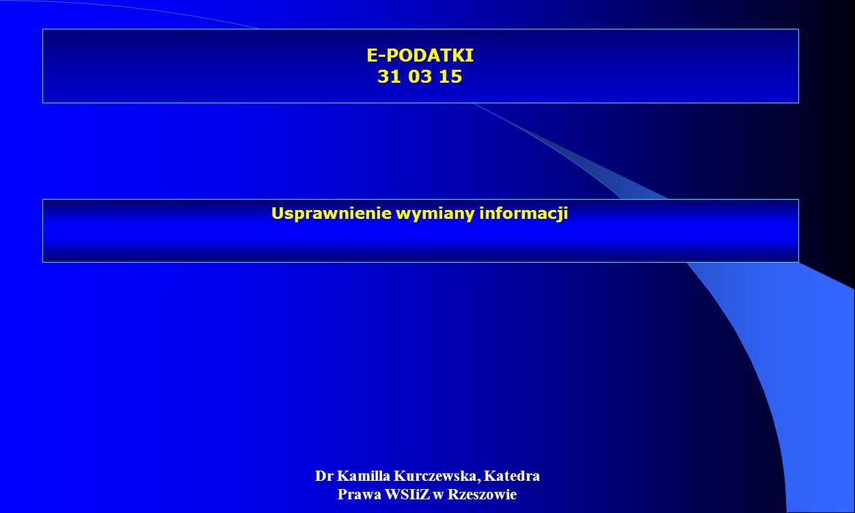 Dr Kamilla Kurczewska, Katedra Prawa WSIiZ w Rzeszowie E-PODATKI 31 03 15 Usprawnienie wymiany informacji