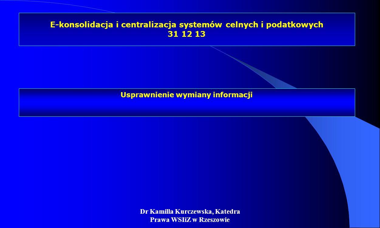 Dr Kamilla Kurczewska, Katedra Prawa WSIiZ w Rzeszowie E-konsolidacja i centralizacja systemów celnych i podatkowych 31 12 13 Usprawnienie wymiany inf