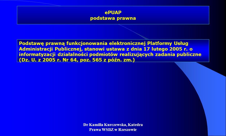 Dr Kamilla Kurczewska, Katedra Prawa WSIiZ w Rzeszowie ePUAP podstawa prawna Podstawę prawną funkcjonowania elektronicznej Platformy Usług Administrac