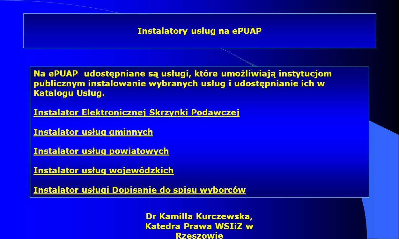 Dr Kamilla Kurczewska, Katedra Prawa WSIiZ w Rzeszowie Instalatory usług na ePUAP Na ePUAP udostępniane są usługi, które umożliwiają instytucjom publi