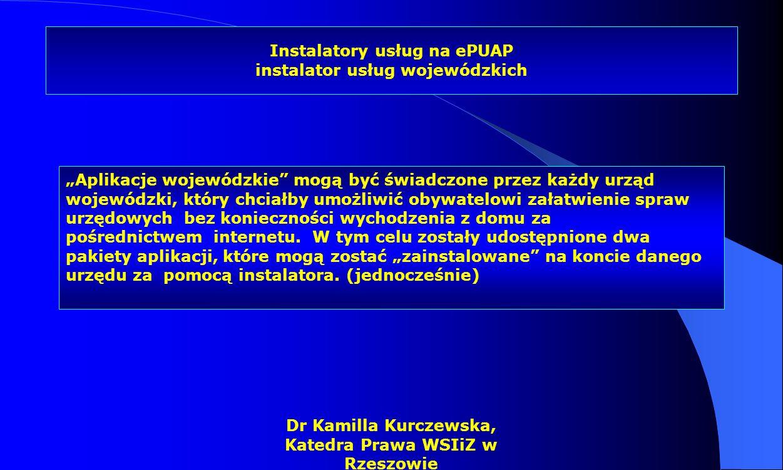 Dr Kamilla Kurczewska, Katedra Prawa WSIiZ w Rzeszowie Instalatory usług na ePUAP instalator usług wojewódzkich Aplikacje wojewódzkie mogą być świadcz