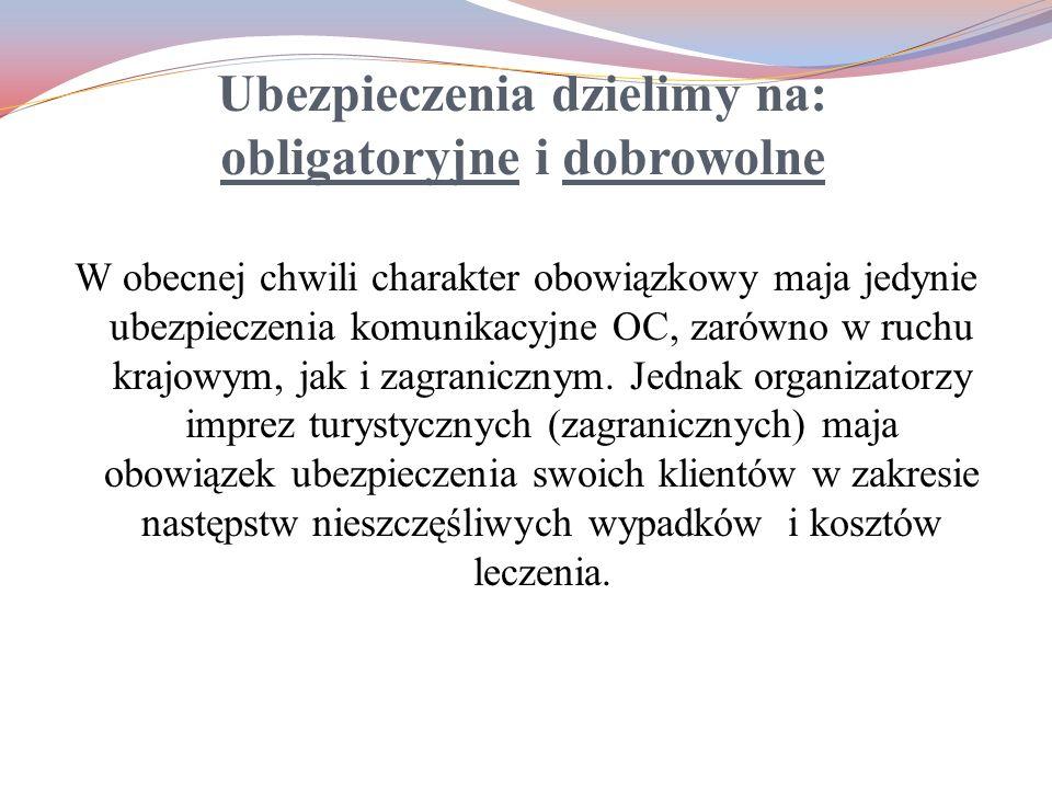 Ubezpieczenia dzielimy na: obligatoryjne i dobrowolne W obecnej chwili charakter obowiązkowy maja jedynie ubezpieczenia komunikacyjne OC, zarówno w ru