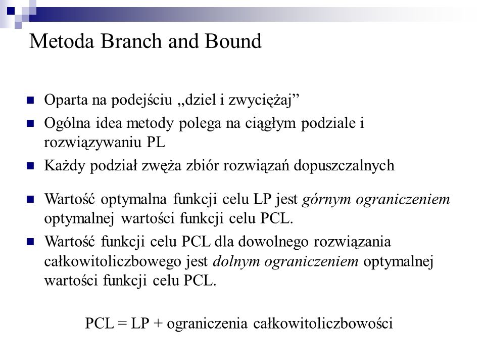 Metoda Branch and Bound Oparta na podejściu dziel i zwyciężaj Ogólna idea metody polega na ciągłym podziale i rozwiązywaniu PL Każdy podział zwęża zbi