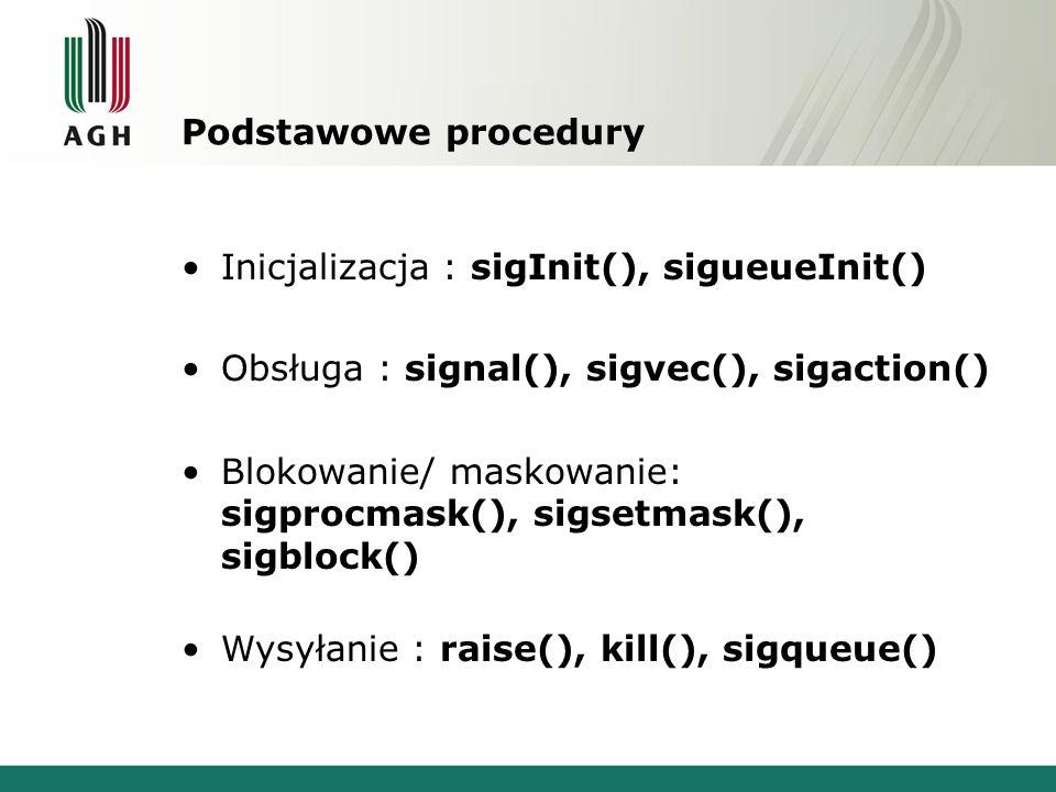Podstawowe procedury Inicjalizacja : sigInit(), sigueueInit() Obsługa : signal(), sigvec(), sigaction() Blokowanie/ maskowanie: sigprocmask(), sigsetmask(), sigblock() Wysyłanie : raise(), kill(), sigqueue()