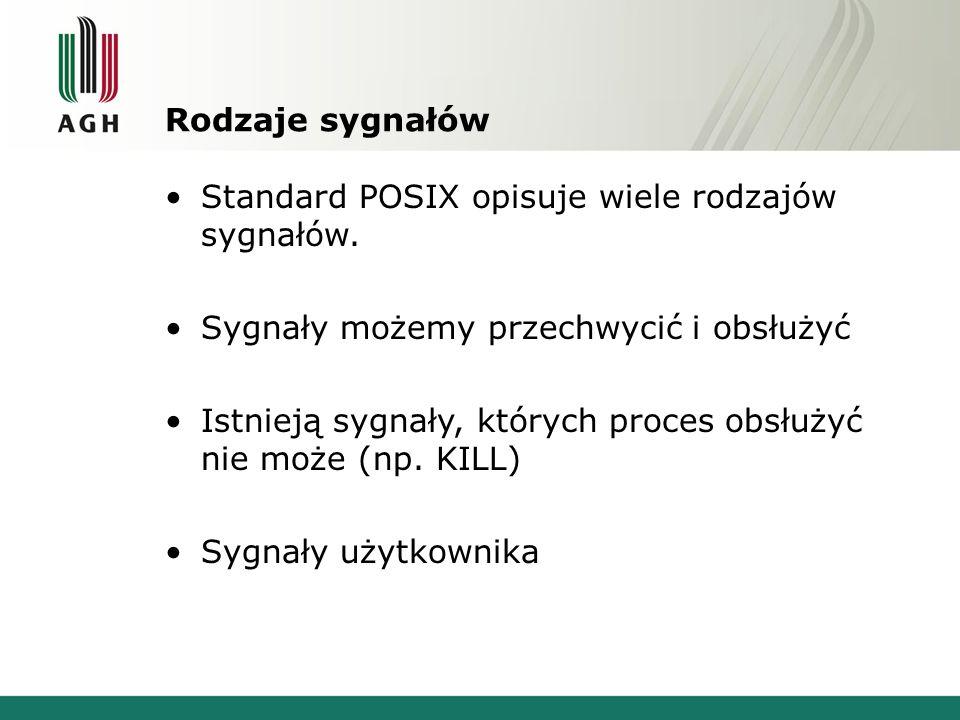 Rodzaje sygnałów Standard POSIX opisuje wiele rodzajów sygnałów. Sygnały możemy przechwycić i obsłużyć Istnieją sygnały, których proces obsłużyć nie m