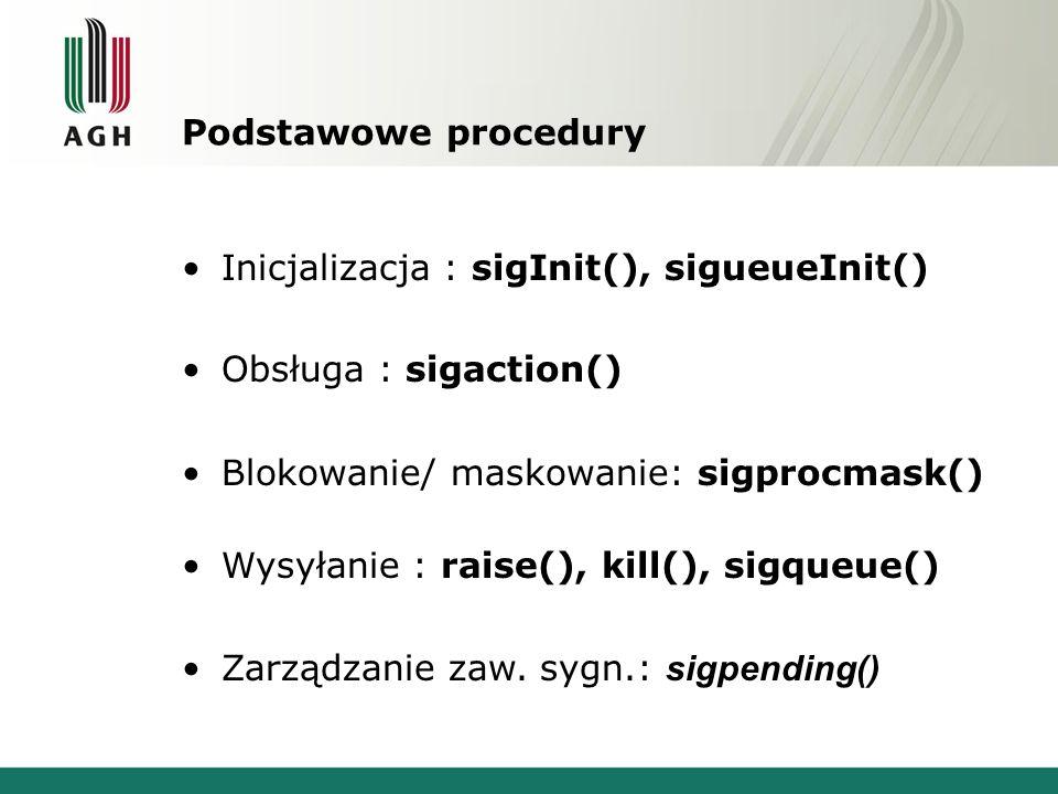 Podstawowe procedury Inicjalizacja : sigInit(), sigueueInit() Obsługa : sigaction() Blokowanie/ maskowanie: sigprocmask() Wysyłanie : raise(), kill(), sigqueue() Zarządzanie zaw.