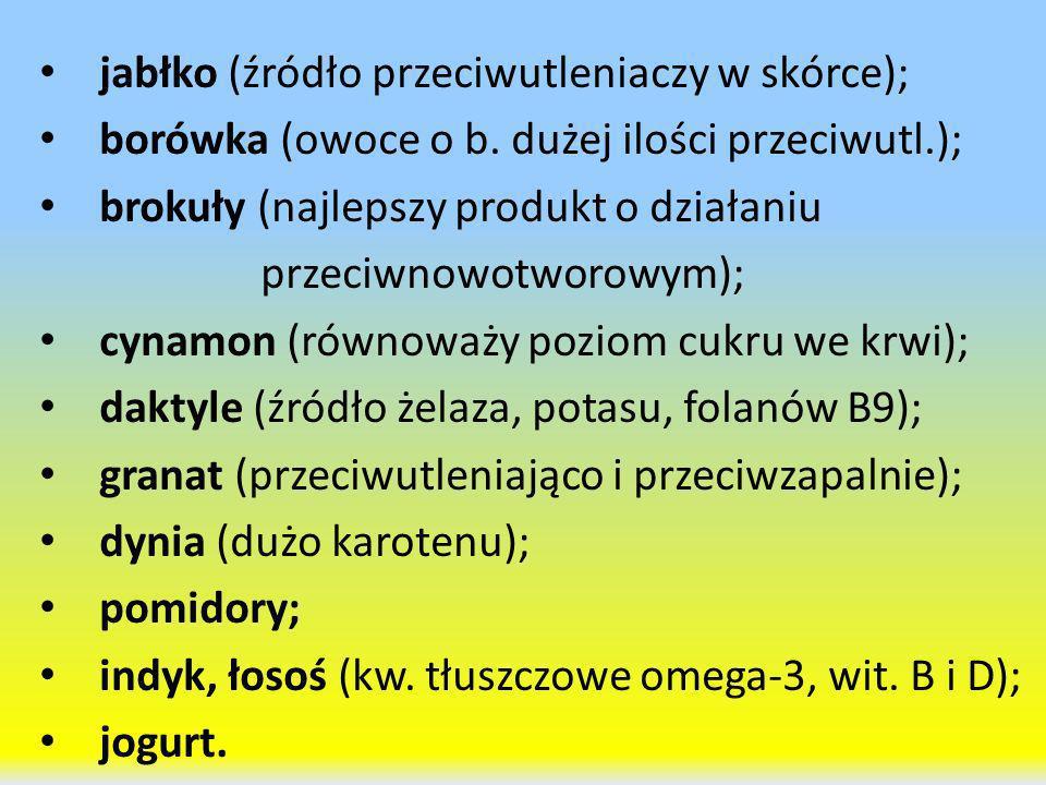 jabłko (źródło przeciwutleniaczy w skórce); borówka (owoce o b. dużej ilości przeciwutl.); brokuły (najlepszy produkt o działaniu przeciwnowotworowym)