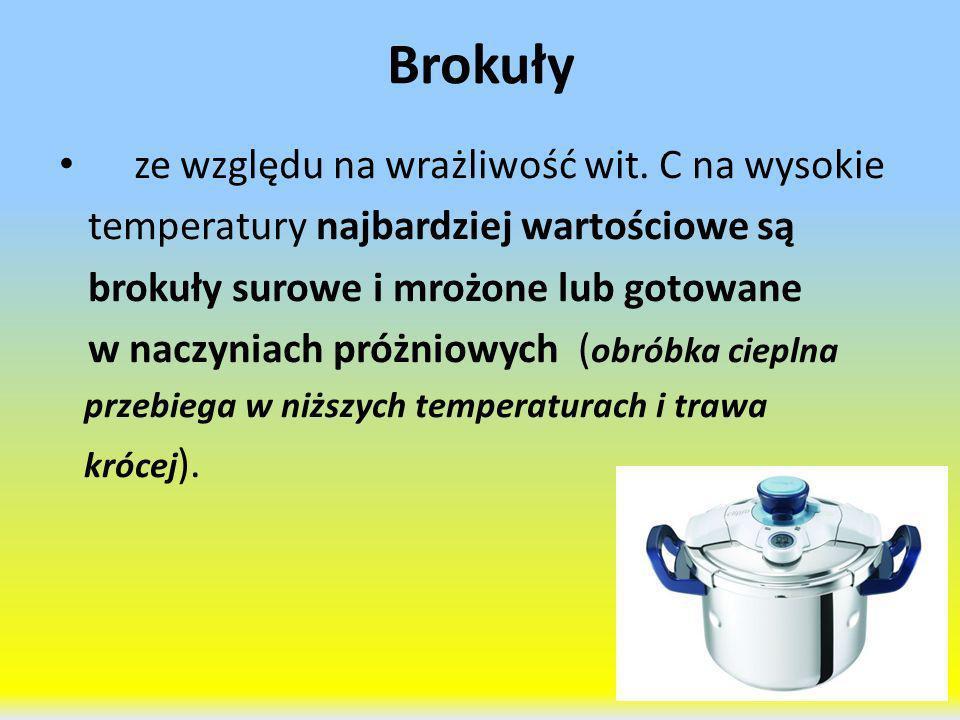 Brokuły ze względu na wrażliwość wit. C na wysokie temperatury najbardziej wartościowe są brokuły surowe i mrożone lub gotowane w naczyniach próżniowy