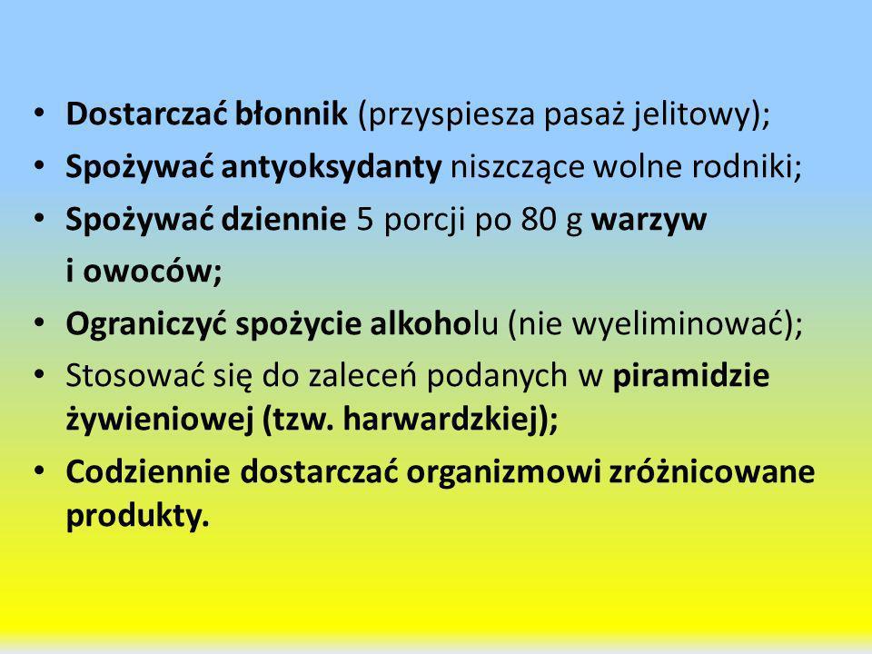 Dostarczać błonnik (przyspiesza pasaż jelitowy); Spożywać antyoksydanty niszczące wolne rodniki; Spożywać dziennie 5 porcji po 80 g warzyw i owoców; O
