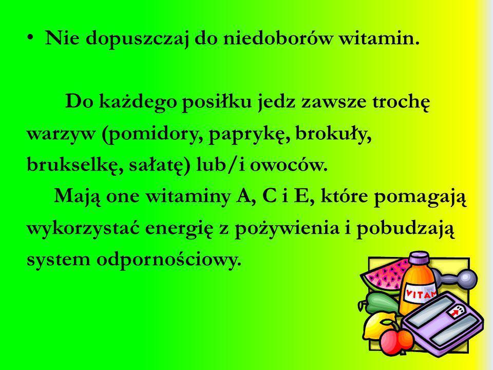 Nie dopuszczaj do niedoborów witamin. Do każdego posiłku jedz zawsze trochę warzyw (pomidory, paprykę, brokuły, brukselkę, sałatę) lub/i owoców. Mają