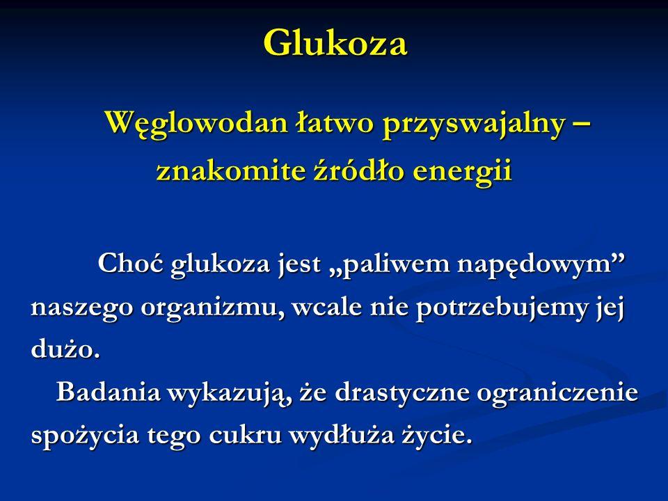 Glukoza Węglowodan łatwo przyswajalny – Węglowodan łatwo przyswajalny – znakomite źródło energii Choć glukoza jest paliwem napędowym naszego organizmu