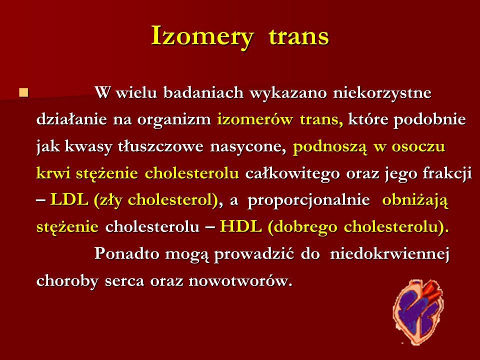 Izomery trans W wielu badaniach wykazano niekorzystne W wielu badaniach wykazano niekorzystne działanie na organizm izomerów trans, które podobnie jak