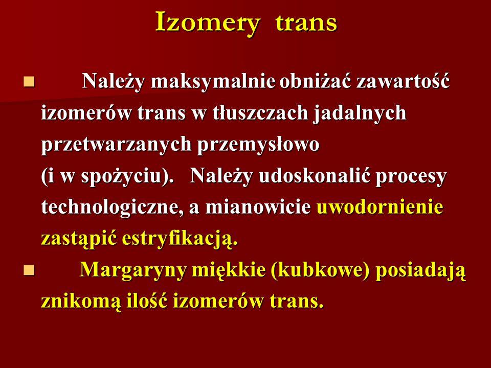 Izomery trans Należy maksymalnie obniżać zawartość Należy maksymalnie obniżać zawartość izomerów trans w tłuszczach jadalnych przetwarzanych przemysło