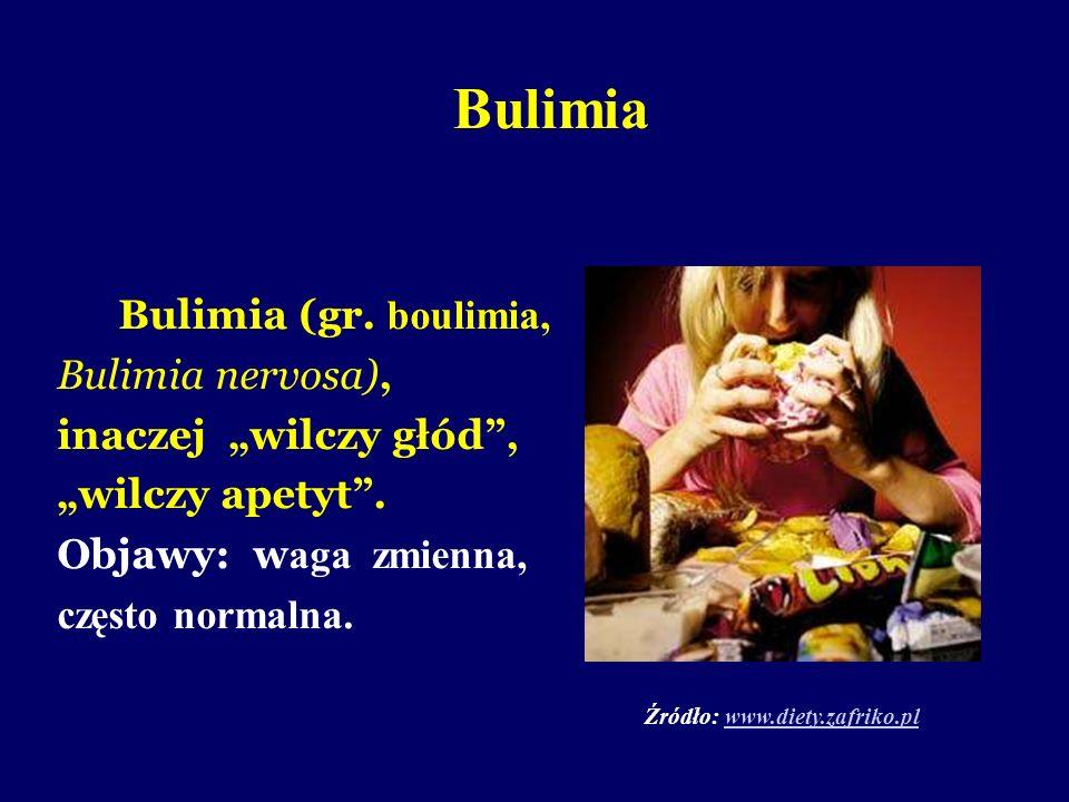 Bulimia Bulimia (gr. boulimia, Bulimia nervosa), inaczej wilczy głód, wilczy apetyt. Objawy: w aga zmienna, często normalna. Źródło: www.diety.zafriko
