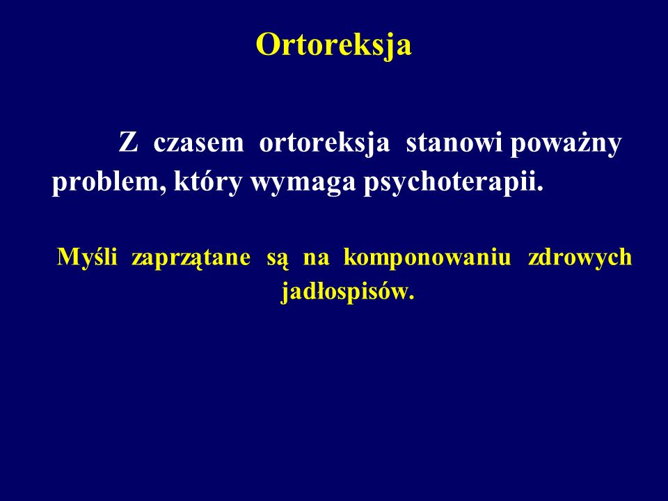 Ortoreksja Z czasem ortoreksja stanowi poważny problem, który wymaga psychoterapii. Myśli zaprzątane są na komponowaniu zdrowych jadłospisów.