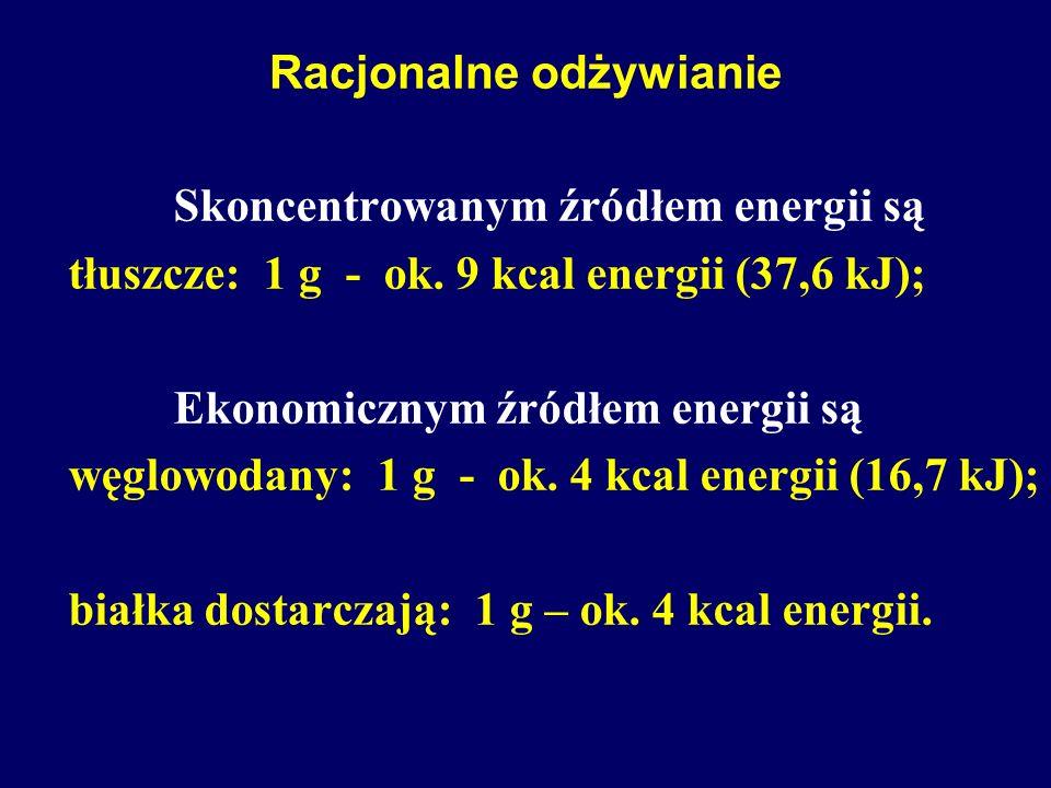 Racjonalne odżywianie Skoncentrowanym źródłem energii są tłuszcze: 1 g - ok. 9 kcal energii (37,6 kJ); Ekonomicznym źródłem energii są węglowodany: 1