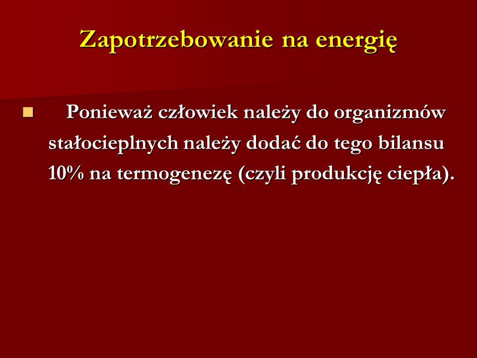 Zapotrzebowanie na energię Ponieważ człowiek należy do organizmów Ponieważ człowiek należy do organizmów stałocieplnych należy dodać do tego bilansu stałocieplnych należy dodać do tego bilansu 10% na termogenezę (czyli produkcję ciepła).