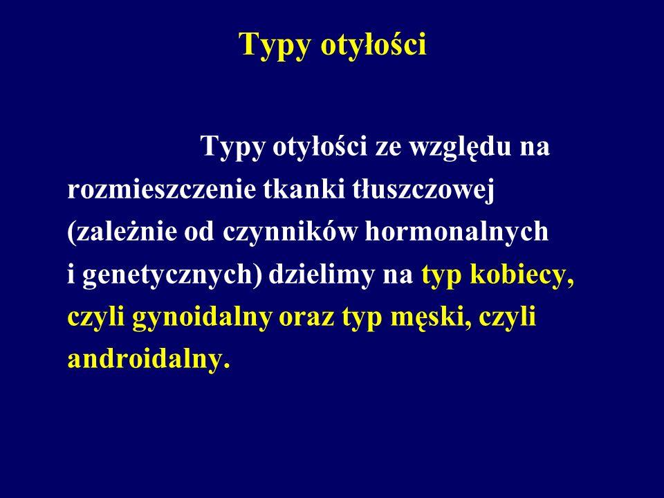 Typy otyłości Typy otyłości ze względu na rozmieszczenie tkanki tłuszczowej (zależnie od czynników hormonalnych i genetycznych) dzielimy na typ kobiecy, czyli gynoidalny oraz typ męski, czyli androidalny.