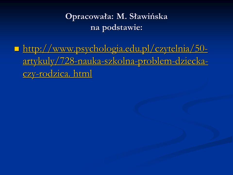 Opracowała: M. Sławińska na podstawie: http://www.psychologia.edu.pl/czytelnia/50- artykuly/728-nauka-szkolna-problem-dziecka- czy-rodzica. html http: